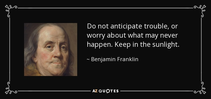 Do not anticipate trouble, or worry about what may never happen. Keep in the sunlight. - Benjamin Franklin