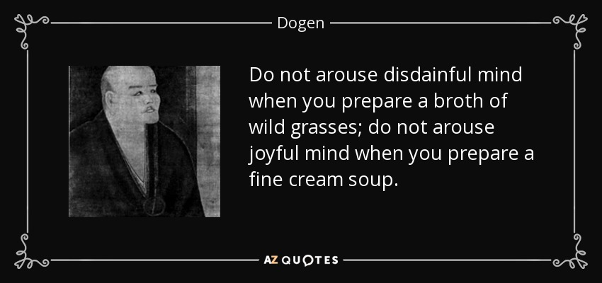 Do not arouse disdainful mind when you prepare a broth of wild grasses; do not arouse joyful mind when you prepare a fine cream soup. - Dogen