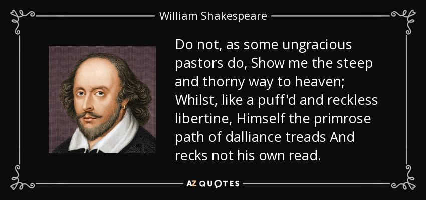 Do not, as some ungracious pastors do, Show me the steep and thorny way to heaven; Whilst, like a puff'd and reckless libertine, Himself the primrose path of dalliance treads And recks not his own read. - William Shakespeare