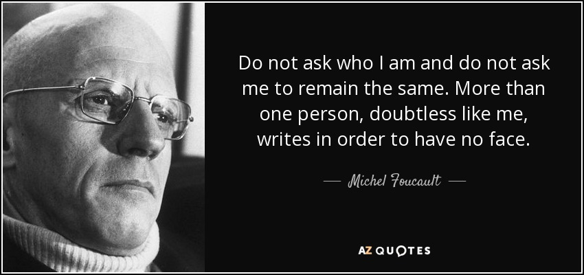 Do not ask who I am and do not ask me to remain the same. More than one person, doubtless like me, writes in order to have no face. - Michel Foucault
