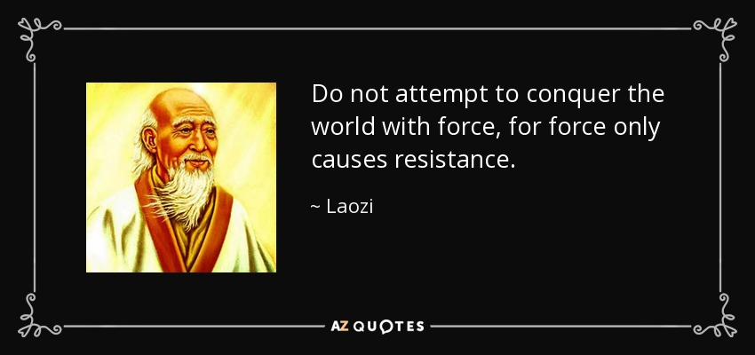 Do not attempt to conquer the world with force, for force only causes resistance. - Laozi