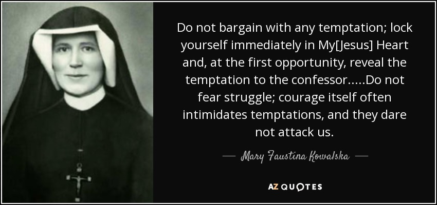 Do not bargain with any temptation; lock yourself immediately in My[Jesus] Heart and, at the first opportunity, reveal the temptation to the confessor.....Do not fear struggle; courage itself often intimidates temptations, and they dare not attack us. - Mary Faustina Kowalska