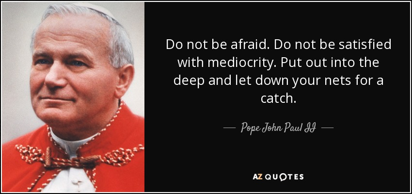 Do not be afraid. Do not be satisfied with mediocrity. Put out into the deep and let down your nets for a catch. - Pope John Paul II