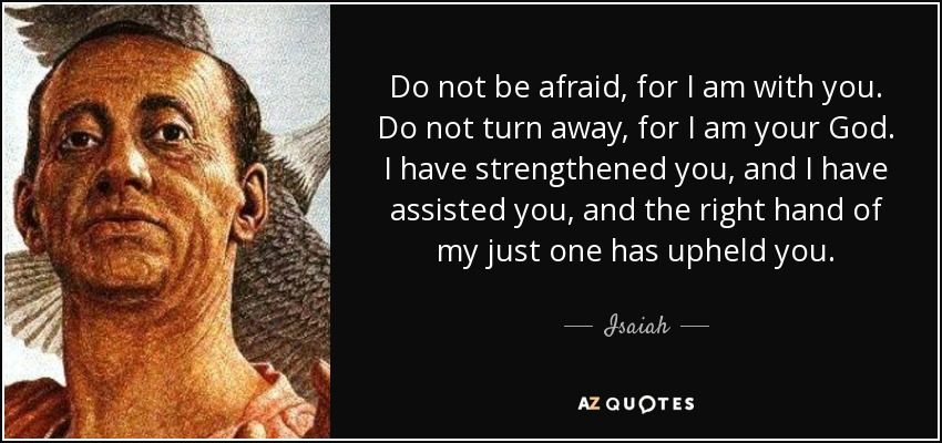 Do not be afraid, for I am with you. Do not turn away, for I am your God. I have strengthened you, and I have assisted you, and the right hand of my just one has upheld you. - Isaiah