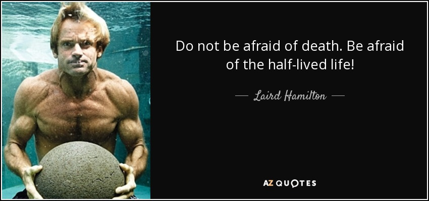 Do not be afraid of death. Be afraid of the half-lived life! - Laird Hamilton
