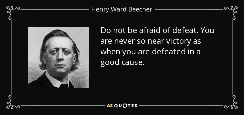 Do not be afraid of defeat. You are never so near victory as when you are defeated in a good cause. - Henry Ward Beecher