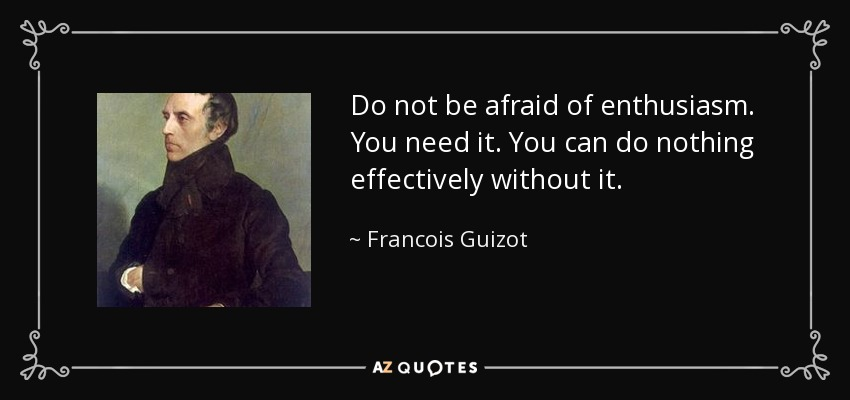 Do not be afraid of enthusiasm. You need it. You can do nothing effectively without it. - Francois Guizot