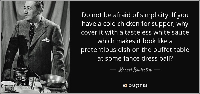 Do not be afraid of simplicity. If you have a cold chicken for supper, why cover it with a tasteless white sauce which makes it look like a pretentious dish on the buffet table at some fance dress ball? - Marcel Boulestin