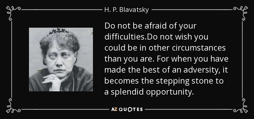 Do not be afraid of your difficulties.Do not wish you could be in other circumstances than you are. For when you have made the best of an adversity, it becomes the stepping stone to a splendid opportunity. - H. P. Blavatsky