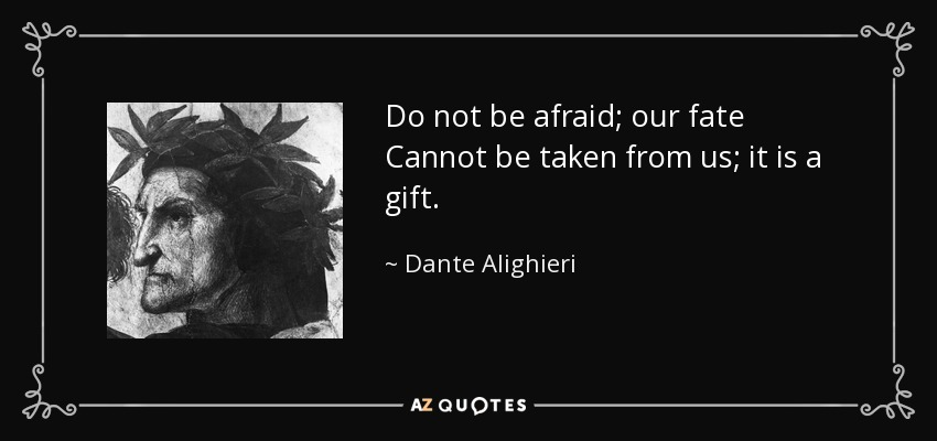 Do not be afraid; our fate Cannot be taken from us; it is a gift. - Dante Alighieri