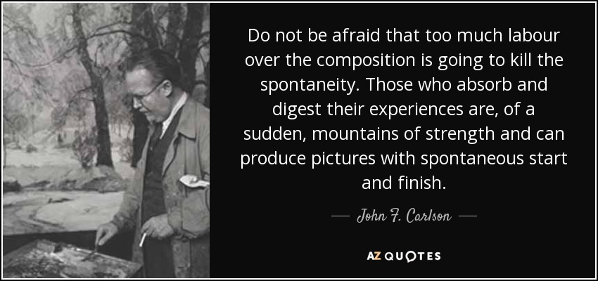 Do not be afraid that too much labour over the composition is going to kill the spontaneity. Those who absorb and digest their experiences are, of a sudden, mountains of strength and can produce pictures with spontaneous start and finish. - John F. Carlson