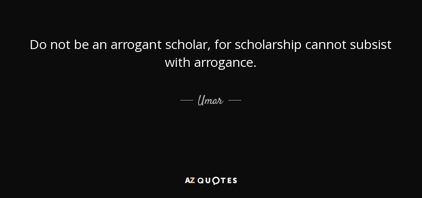 Do not be an arrogant scholar, for scholarship cannot subsist with arrogance. - Umar
