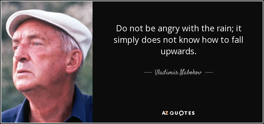 Do not be angry with the rain; it simply does not know how to fall upwards. - Vladimir Nabokov