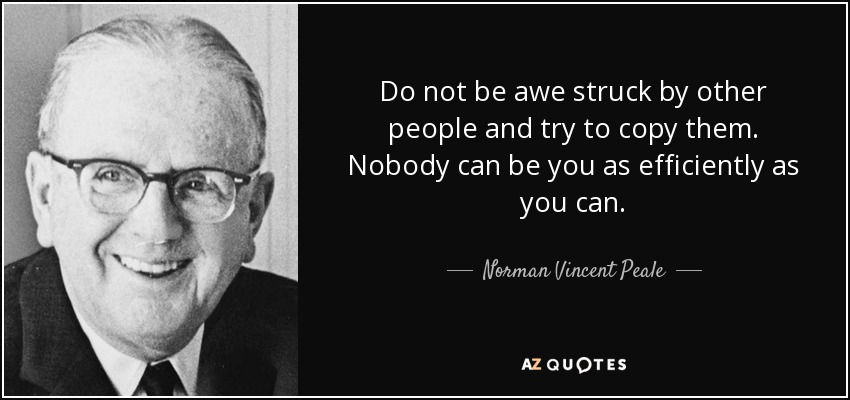 Do not be awe struck by other people and try to copy them. Nobody can be you as efficiently as you can. - Norman Vincent Peale