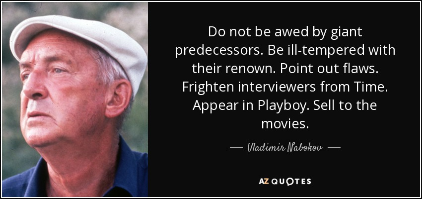 Do not be awed by giant predecessors. Be ill-tempered with their renown. Point out flaws. Frighten interviewers from Time. Appear in Playboy. Sell to the movies. - Vladimir Nabokov