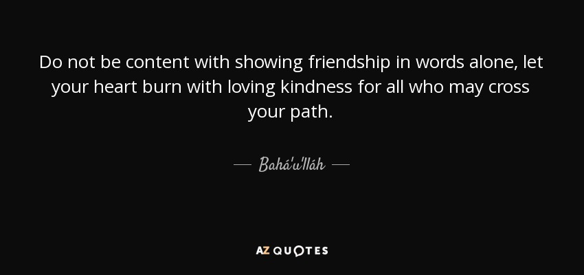 Do not be content with showing friendship in words alone, let your heart burn with loving kindness for all who may cross your path. - Bahá'u'lláh