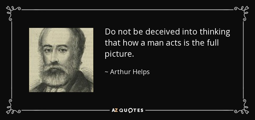 Do not be deceived into thinking that how a man acts is the full picture. - Arthur Helps