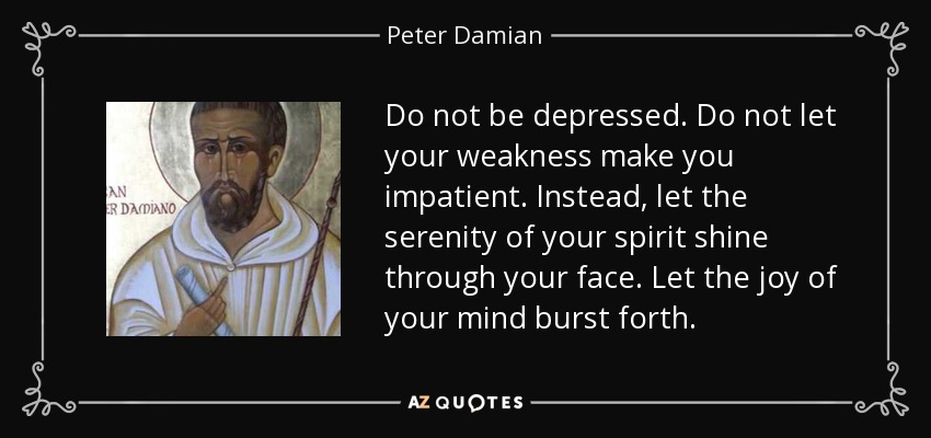 Do not be depressed. Do not let your weakness make you impatient. Instead, let the serenity of your spirit shine through your face. Let the joy of your mind burst forth. - Peter Damian