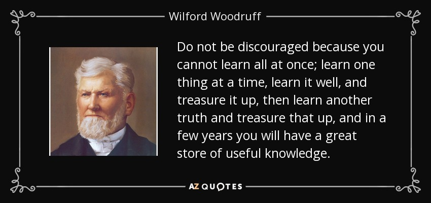 Do not be discouraged because you cannot learn all at once; learn one thing at a time, learn it well, and treasure it up, then learn another truth and treasure that up, and in a few years you will have a great store of useful knowledge. - Wilford Woodruff