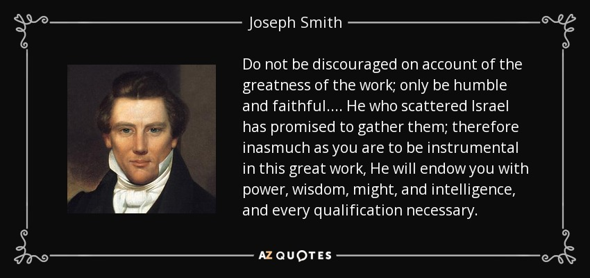Do not be discouraged on account of the greatness of the work; only be humble and faithful. . . . He who scattered Israel has promised to gather them; therefore inasmuch as you are to be instrumental in this great work, He will endow you with power, wisdom, might, and intelligence, and every qualification necessary. - Joseph Smith, Jr.