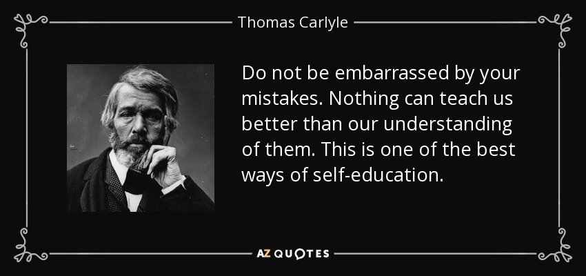 Do not be embarrassed by your mistakes. Nothing can teach us better than our understanding of them. This is one of the best ways of self-education. - Thomas Carlyle