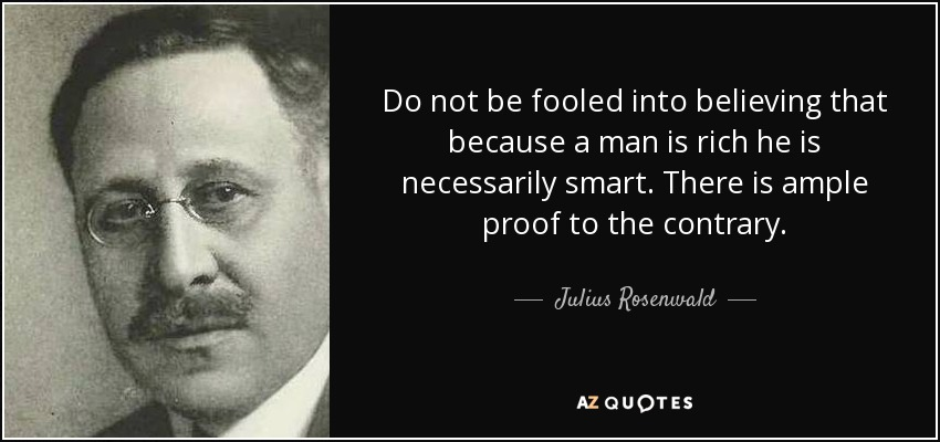 Do not be fooled into believing that because a man is rich he is necessarily smart. There is ample proof to the contrary. - Julius Rosenwald