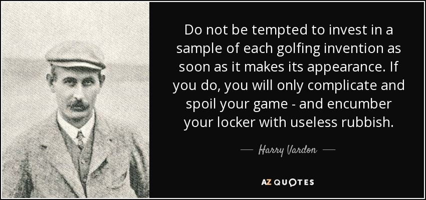 Do not be tempted to invest in a sample of each golfing invention as soon as it makes its appearance. If you do, you will only complicate and spoil your game - and encumber your locker with useless rubbish. - Harry Vardon