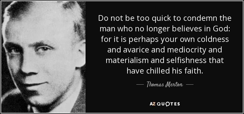 Do not be too quick to condemn the man who no longer believes in God: for it is perhaps your own coldness and avarice and mediocrity and materialism and selfishness that have chilled his faith. - Thomas Merton