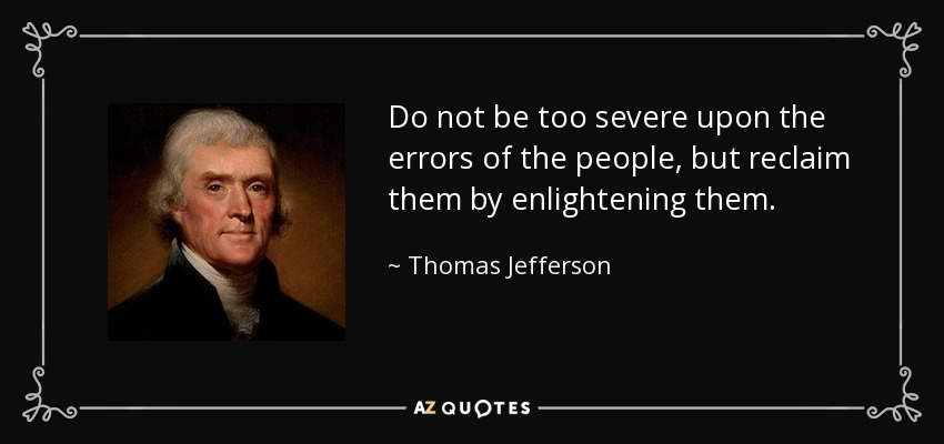 Do not be too severe upon the errors of the people, but reclaim them by enlightening them. - Thomas Jefferson