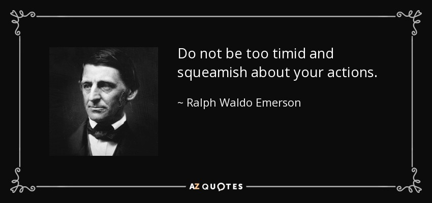 Do not be too timid and squeamish about your actions. - Ralph Waldo Emerson