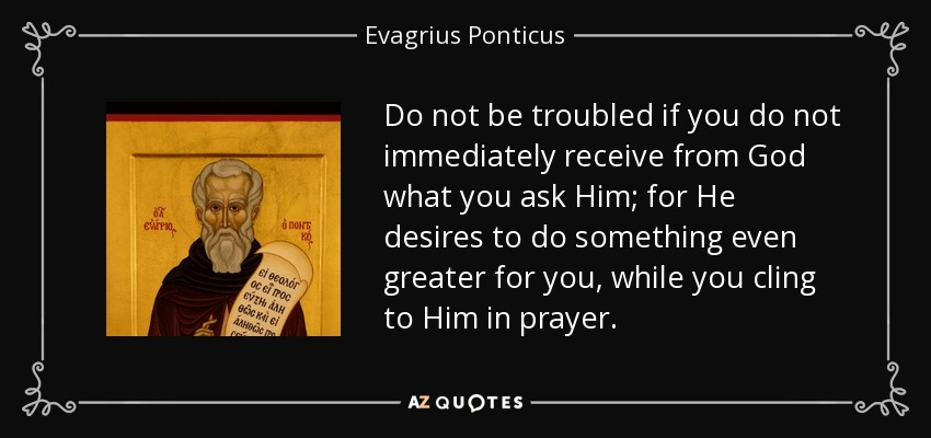 Do not be troubled if you do not immediately receive from God what you ask Him; for He desires to do something even greater for you, while you cling to Him in prayer. - Evagrius Ponticus