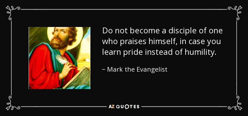 Do not become a disciple of one who praises himself, in case you learn pride instead of humility. - Mark the Evangelist