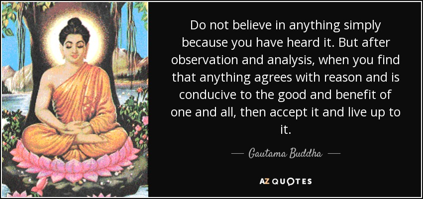 Do not believe in anything simply because you have heard it. But after observation and analysis, when you find that anything agrees with reason and is conducive to the good and benefit of one and all, then accept it and live up to it. - Gautama Buddha
