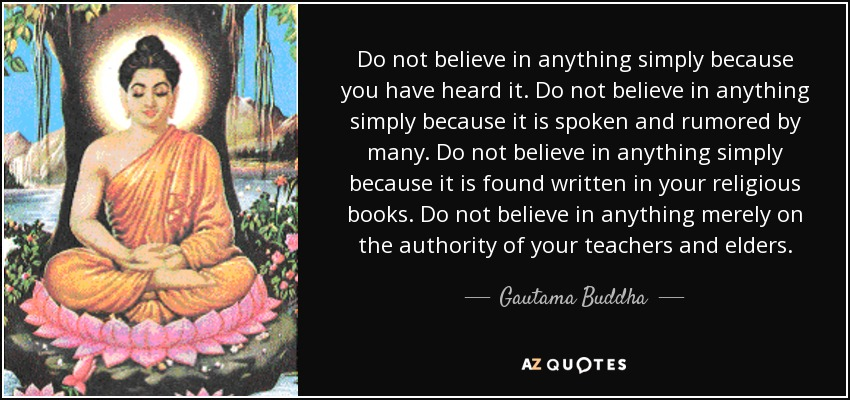 Do not believe in anything simply because you have heard it. Do not believe in anything simply because it is spoken and rumored by many. Do not believe in anything simply because it is found written in your religious books. Do not believe in anything merely on the authority of your teachers and elders. - Gautama Buddha