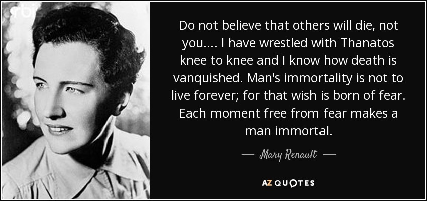 Do not believe that others will die, not you.... I have wrestled with Thanatos knee to knee and I know how death is vanquished. Man's immortality is not to live forever; for that wish is born of fear. Each moment free from fear makes a man immortal. - Mary Renault