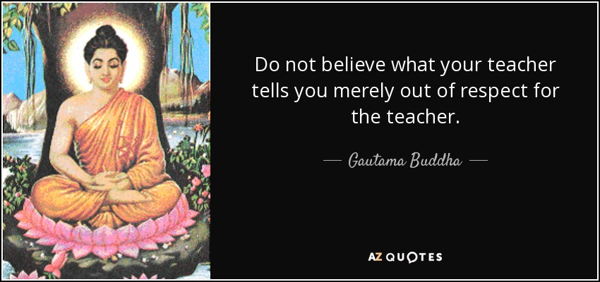 Do not believe what your teacher tells you merely out of respect for the teacher. - Gautama Buddha