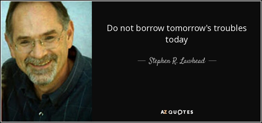 Do not borrow tomorrow's troubles today - Stephen R. Lawhead