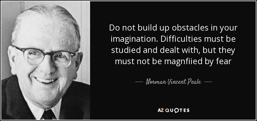 Do not build up obstacles in your imagination. Difficulties must be studied and dealt with, but they must not be magnfiied by fear - Norman Vincent Peale