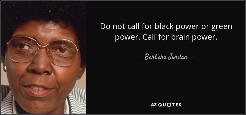 Do not call for black power or green power. Call for brain power. - Barbara Jordan