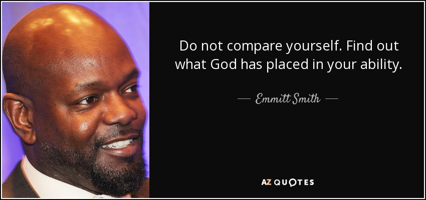 Do not compare yourself. Find out what God has placed in your ability. - Emmitt Smith
