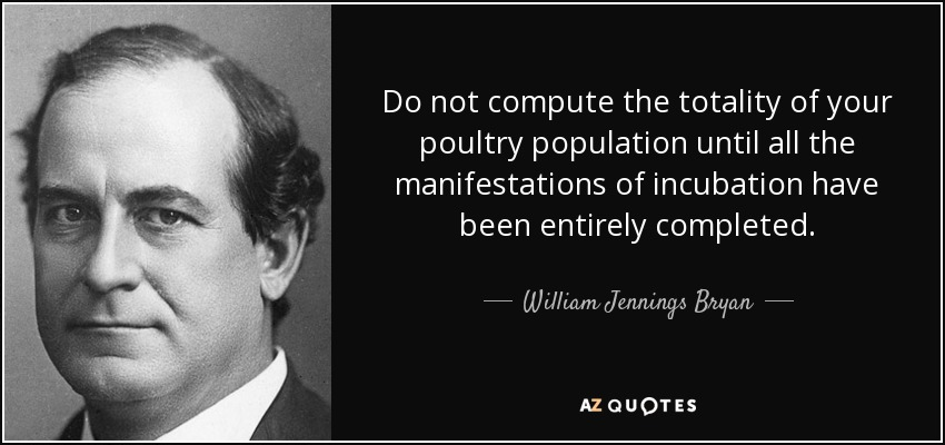Do not compute the totality of your poultry population until all the manifestations of incubation have been entirely completed. - William Jennings Bryan