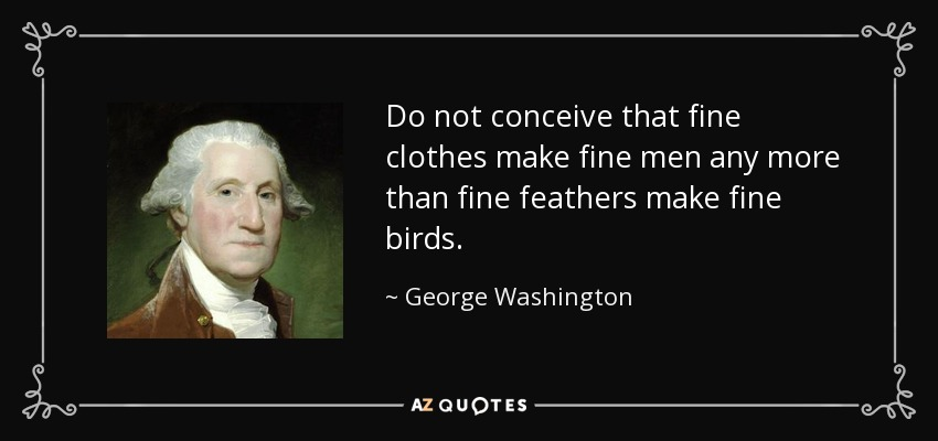Do not conceive that fine clothes make fine men any more than fine feathers make fine birds. - George Washington