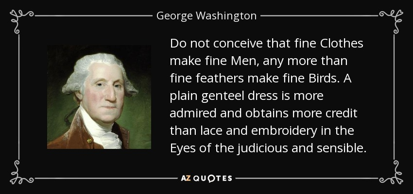 Do not conceive that fine Clothes make fine Men, any more than fine feathers make fine Birds. A plain genteel dress is more admired and obtains more credit than lace and embroidery in the Eyes of the judicious and sensible. - George Washington