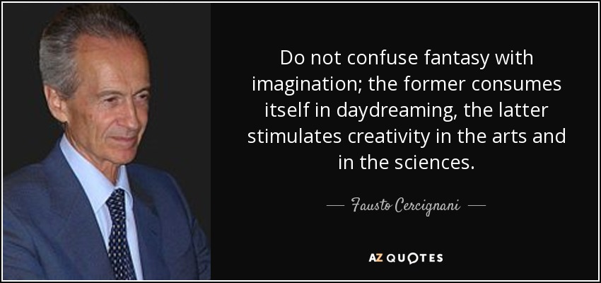 Do not confuse fantasy with imagination; the former consumes itself in daydreaming, the latter stimulates creativity in the arts and in the sciences. - Fausto Cercignani