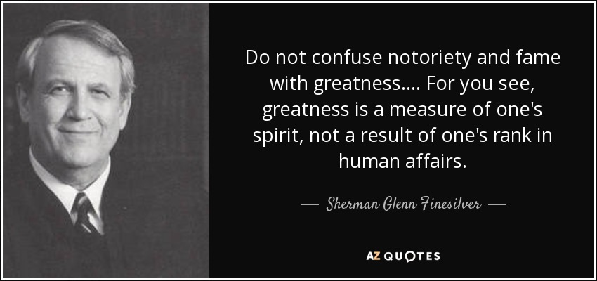 Do not confuse notoriety and fame with greatness. . . . For you see, greatness is a measure of one's spirit, not a result of one's rank in human affairs. - Sherman Glenn Finesilver