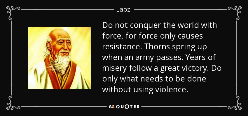 Do not conquer the world with force, for force only causes resistance. Thorns spring up when an army passes. Years of misery follow a great victory. Do only what needs to be done without using violence. - Laozi