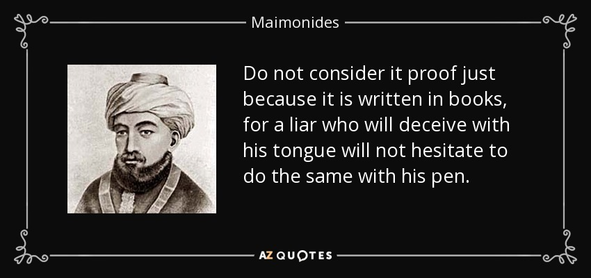 Do not consider it proof just because it is written in books, for a liar who will deceive with his tongue will not hesitate to do the same with his pen. - Maimonides