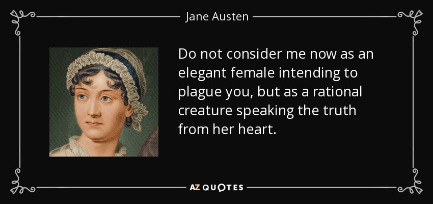Do not consider me now as an elegant female intending to plague you, but as a rational creature speaking the truth from her heart. - Jane Austen