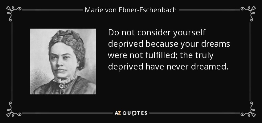 Do not consider yourself deprived because your dreams were not fulfilled; the truly deprived have never dreamed. - Marie von Ebner-Eschenbach