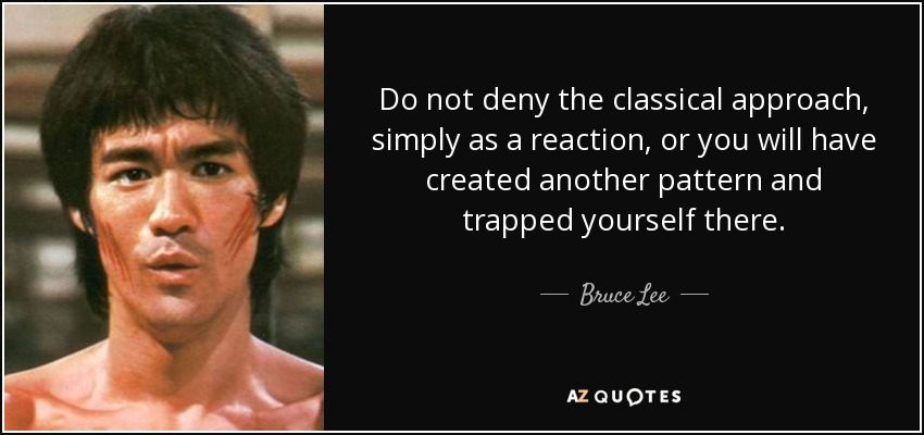 Do not deny the classical approach, simply as a reaction, or you will have created another pattern and trapped yourself there. - Bruce Lee